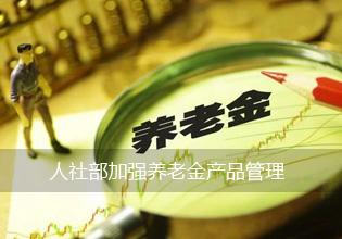 人社部加强养老金产品管理:3次被否暂停上新半年
