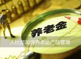 人社部加强养老金产品管理:一年内3次产品备案被否则暂停上新6个月