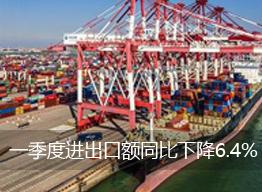 一季度进出口额同比下降6.4%3月当月进出口回升