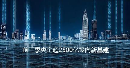 前三季央企有效投资持续增强超2500亿投向新基建